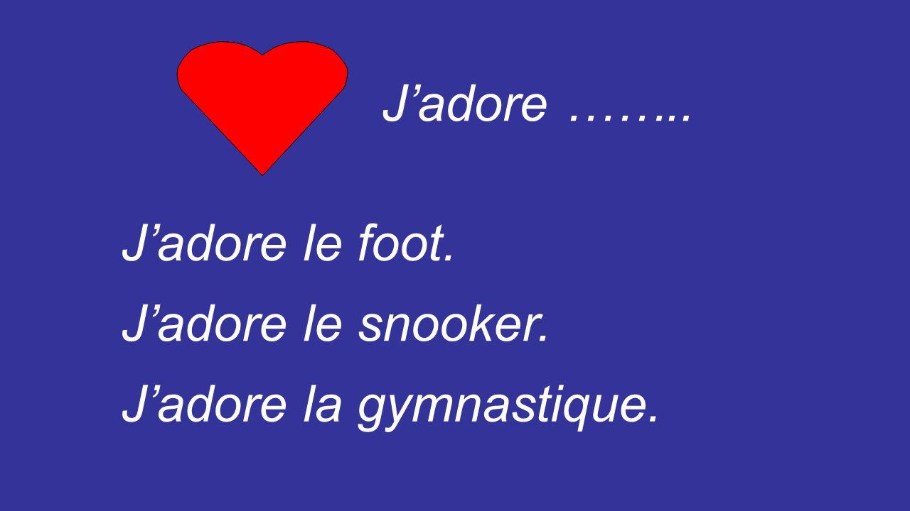 J'adore …….. J'adore le foot. J'adore le snooker. J'adore la gymnastique.
