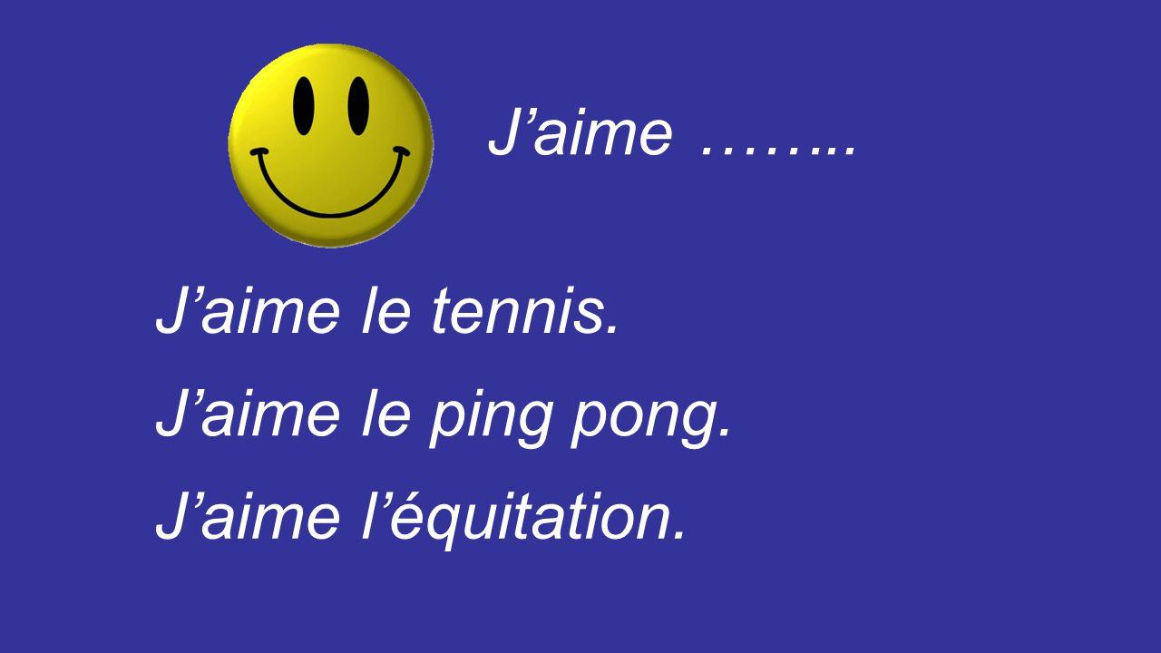 J'aime …….. J'aime le tennis. J'aime le ping pong. J'aime l'équitation.