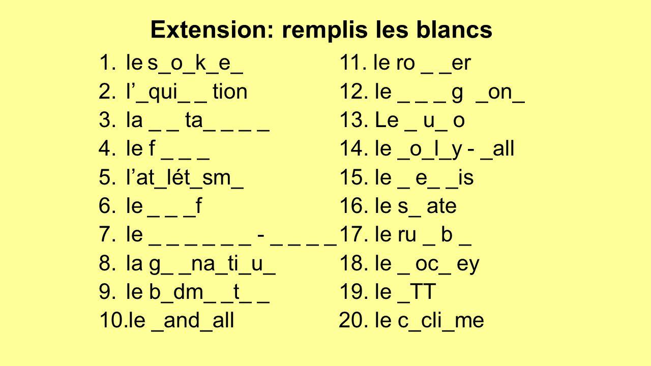Extension: remplis les blancs 1.les_o_k_e_ 2.l'_qui_ _ tion 3.la _ _ ta_ _ _ _ 4.le f _ _ _ 5.l'at_lét_sm_ 6.le_ _ _f 7.le _ _ _ _ _ _ - _ _ _ _ 8.la g_ _na_ti_u_ 9.le b_dm_ _t_ _ 10.le _and_all 11.