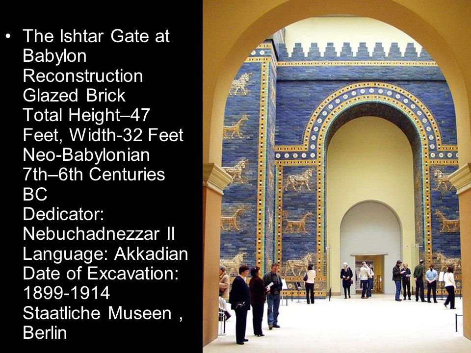 The Ishtar Gate at Babylon Reconstruction Glazed Brick Total Height–47 Feet, Width-32 Feet Neo-Babylonian 7th–6th Centuries BC Dedicator: Nebuchadnezzar II Language: Akkadian Date of Excavation: 1899-1914 Staatliche Museen, Berlin