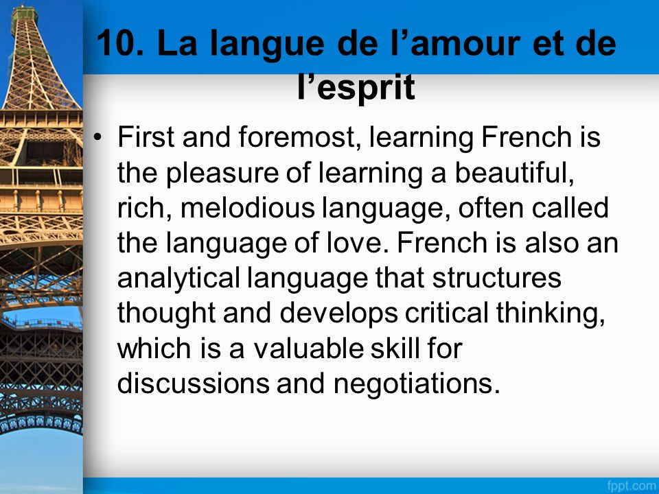 10. La langue de l'amour et de l'esprit First and foremost, learning French is the pleasure of learning a beautiful, rich, melodious language, often c