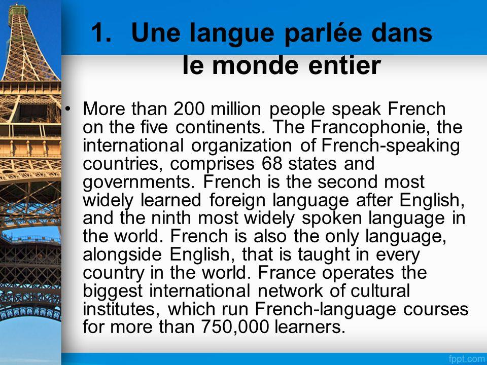 1.Une langue parlée dans le monde entier More than 200 million people speak French on the five continents. The Francophonie, the international organiz