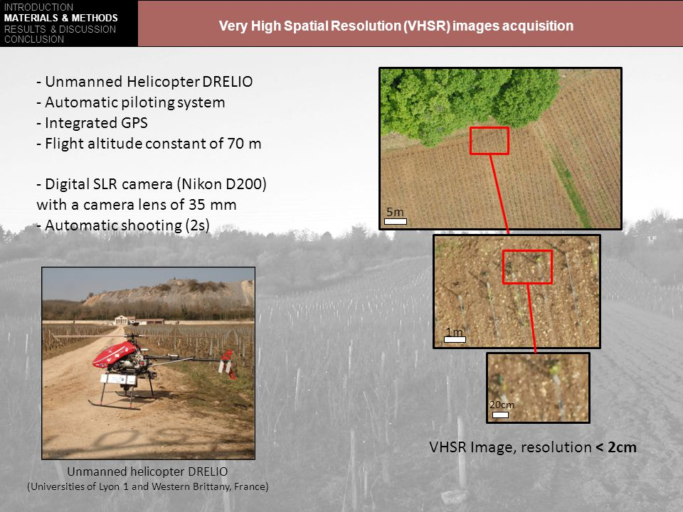 INTRODUCTION RESULTS & DISCUSSION CONCLUSION MATERIALS & METHODS VHSR Image, resolution < 2cm 5m 1m 20cm - Unmanned Helicopter DRELIO - Automatic piloting system - Integrated GPS - Flight altitude constant of 70 m - Digital SLR camera (Nikon D200) with a camera lens of 35 mm - Automatic shooting (2s) Unmanned helicopter DRELIO (Universities of Lyon 1 and Western Brittany, France) Very High Spatial Resolution (VHSR) images acquisition