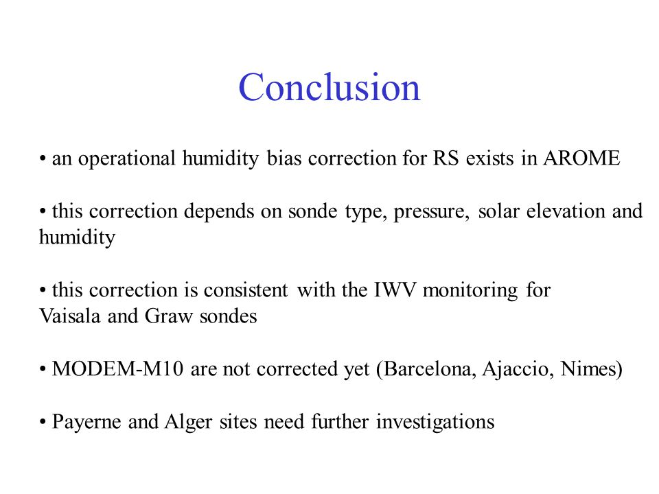 Conclusion an operational humidity bias correction for RS exists in AROME this correction depends on sonde type, pressure, solar elevation and humidity this correction is consistent with the IWV monitoring for Vaisala and Graw sondes MODEM-M10 are not corrected yet (Barcelona, Ajaccio, Nimes) Payerne and Alger sites need further investigations