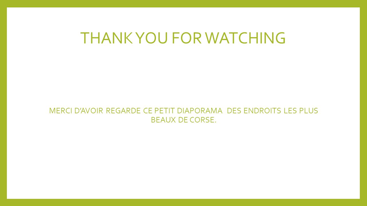 THANK YOU FOR WATCHING MERCI D'AVOIR REGARDE CE PETIT DIAPORAMA DES ENDROITS LES PLUS BEAUX DE CORSE.