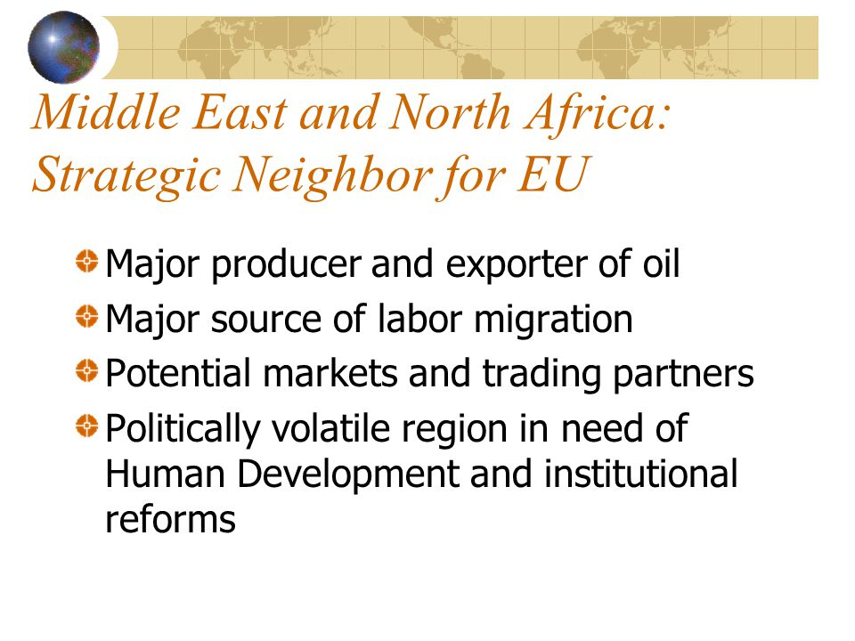 Middle East and North Africa: Strategic Neighbor for EU Major producer and exporter of oil Major source of labor migration Potential markets and trading partners Politically volatile region in need of Human Development and institutional reforms