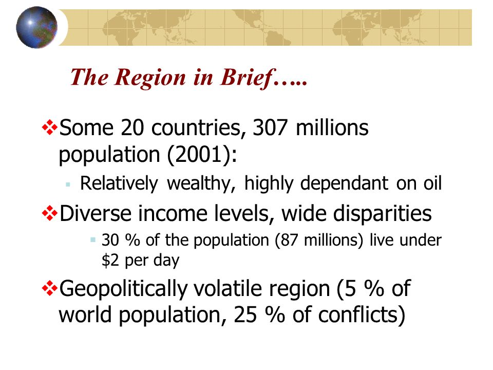 The Region in Brief…..  Some 20 countries, 307 millions population (2001):  Relatively wealthy, highly dependant on oil  Diverse income levels, wid
