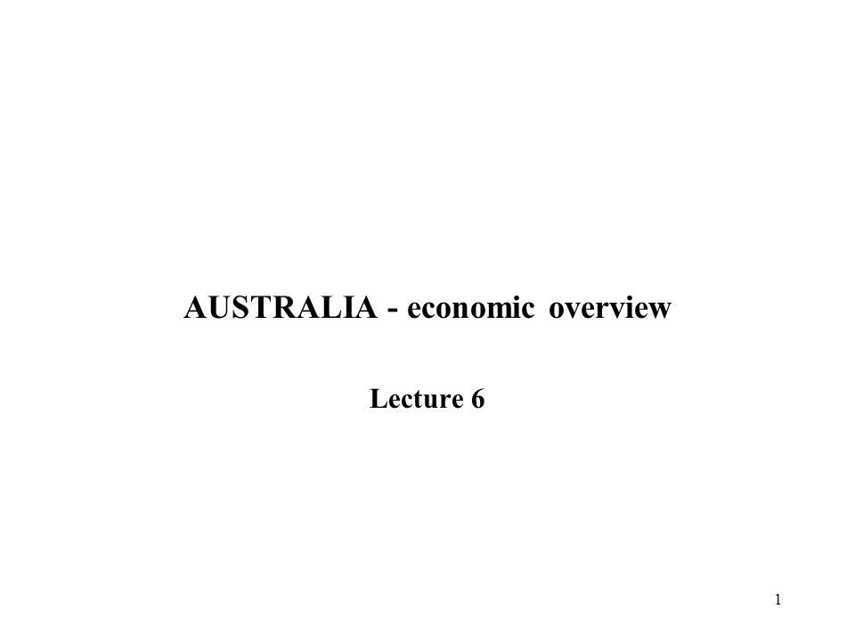 1 AUSTRALIA - economic overview Lecture 6