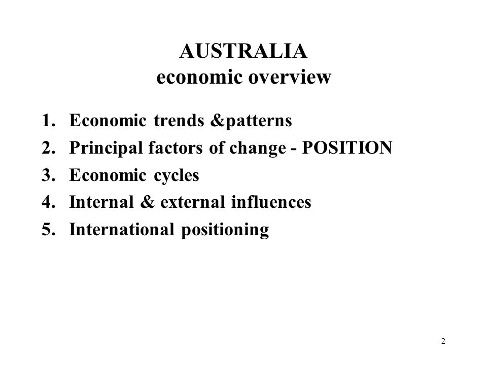 2 AUSTRALIA economic overview 1.Economic trends &patterns 2.Principal factors of change - POSITION 3.Economic cycles 4.Internal & external influences 5.International positioning