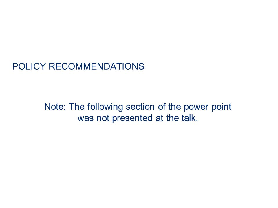POLICY RECOMMENDATIONS Note: The following section of the power point was not presented at the talk.