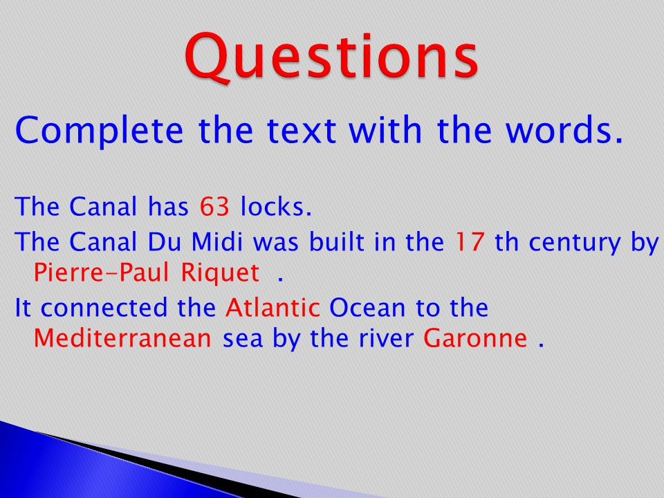 Complete the text with the words. The Canal has 63 locks. The Canal Du Midi was built in the 17 th century by Pierre-Paul Riquet. It connected the Atl