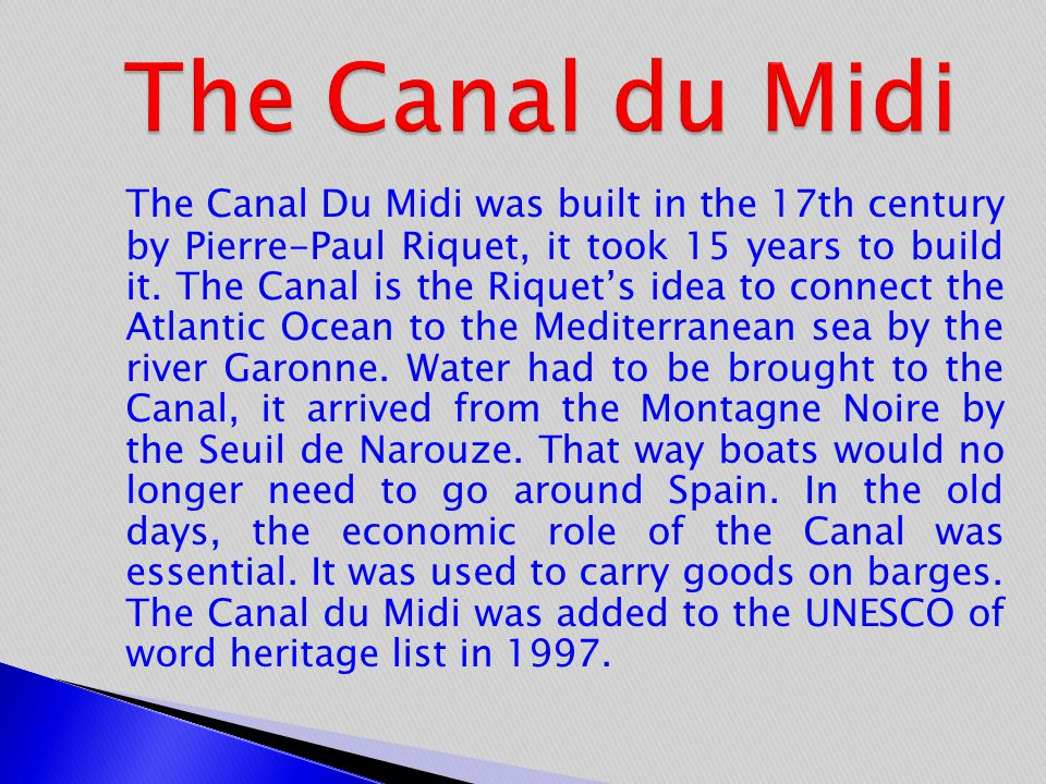 The Canal Du Midi was built in the 17th century by Pierre-Paul Riquet, it took 15 years to build it. The Canal is the Riquet's idea to connect the Atl