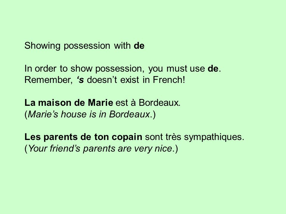 Showing possession with de In order to show possession, you must use de. Remember, 's doesn't exist in French! La maison de Marie est à Bordeaux. (Mar