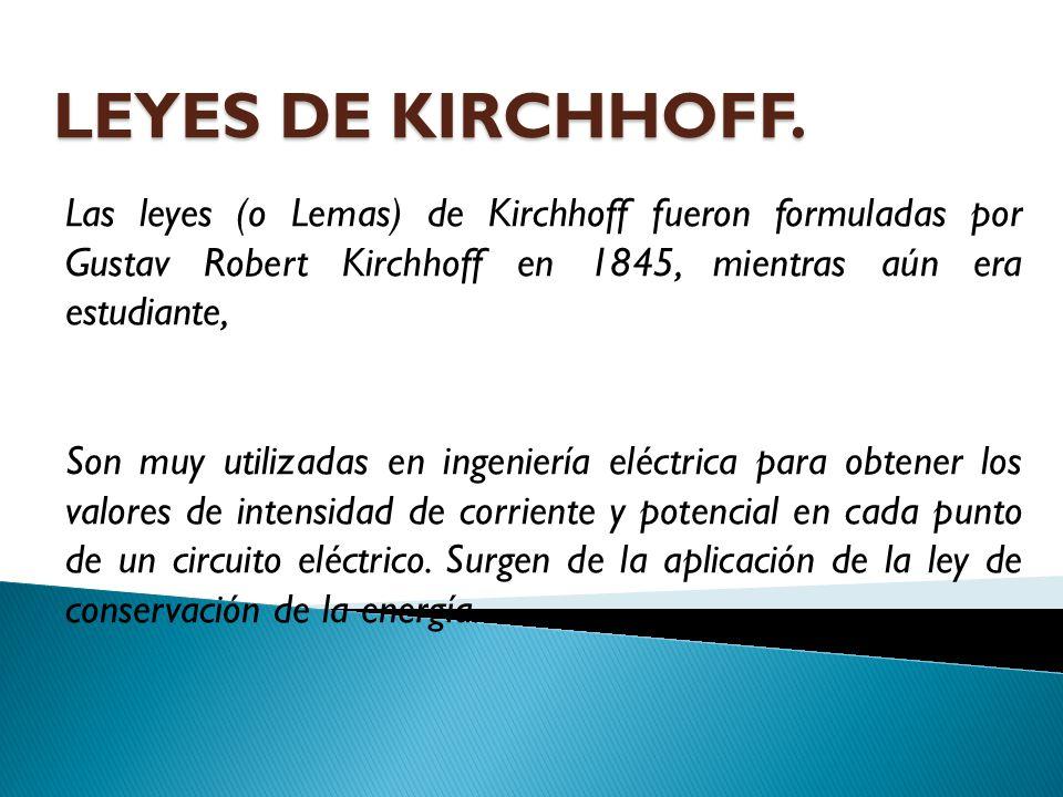 LEYES DE KIRCHHOFF. Las leyes (o Lemas) de Kirchhoff fueron formuladas por Gustav Robert Kirchhoff en 1845, mientras aún era estudiante, Son muy utili