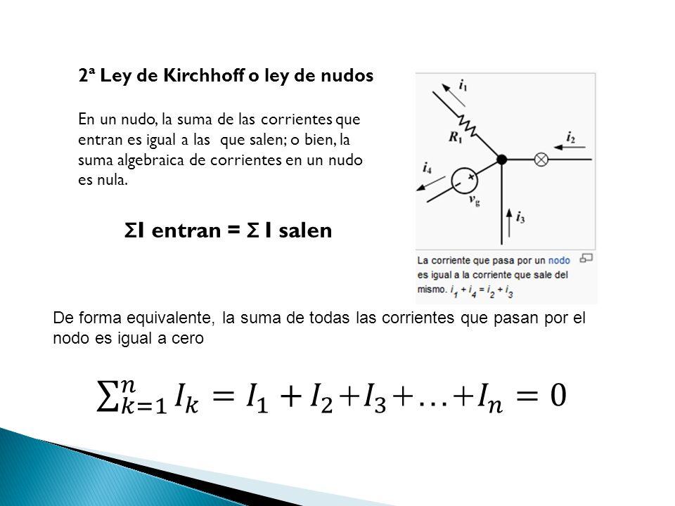 2ª Ley de Kirchhoff o ley de nudos En un nudo, la suma de las corrientes que entran es igual a las que salen; o bien, la suma algebraica de corrientes
