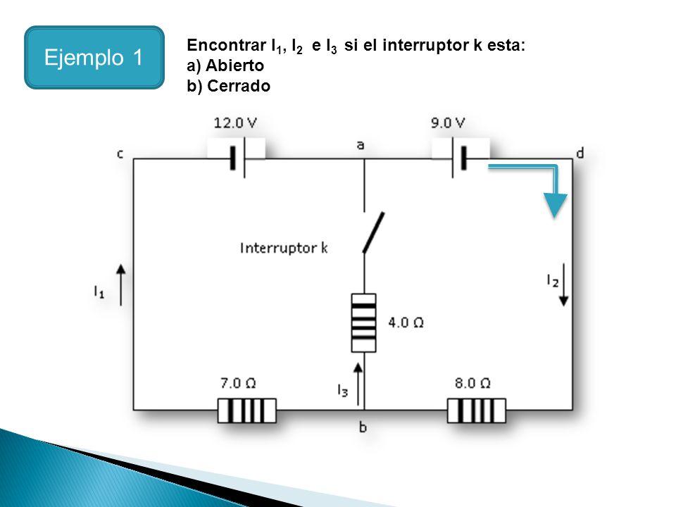 Encontrar I 1, I 2 e I 3 si el interruptor k esta: a) Abierto b) Cerrado Ejemplo 1