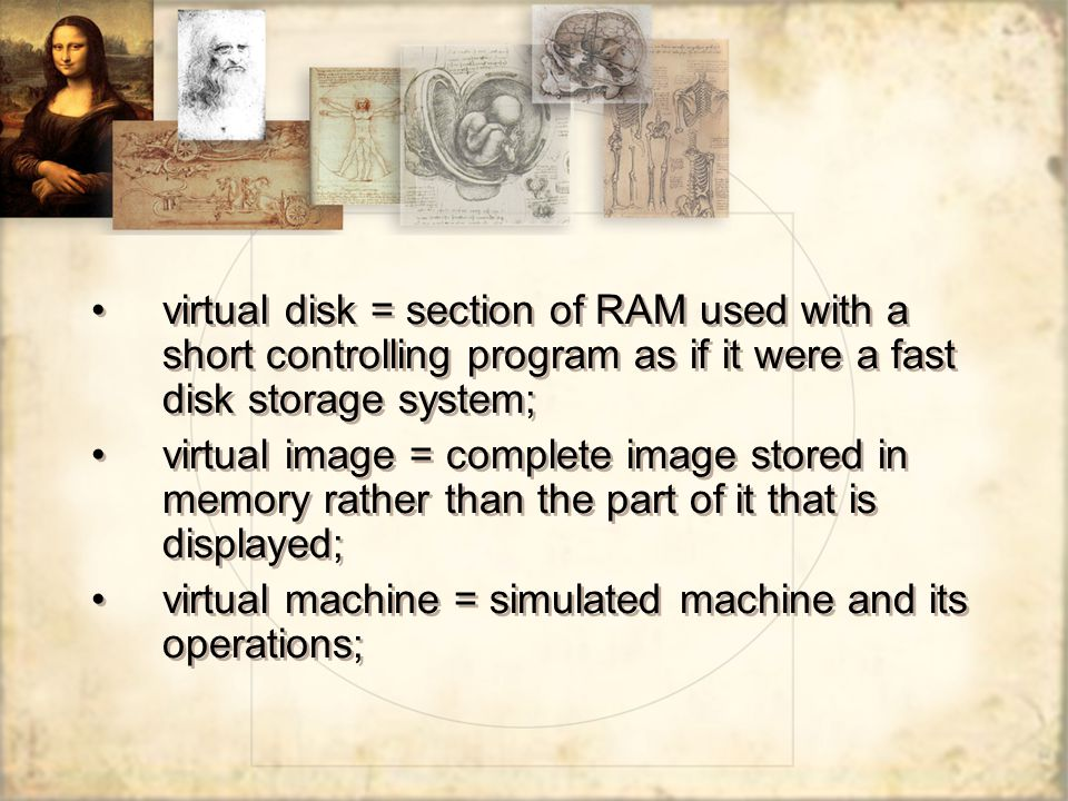 virtual disk = section of RAM used with a short controlling program as if it were a fast disk storage system; virtual image = complete image stored in