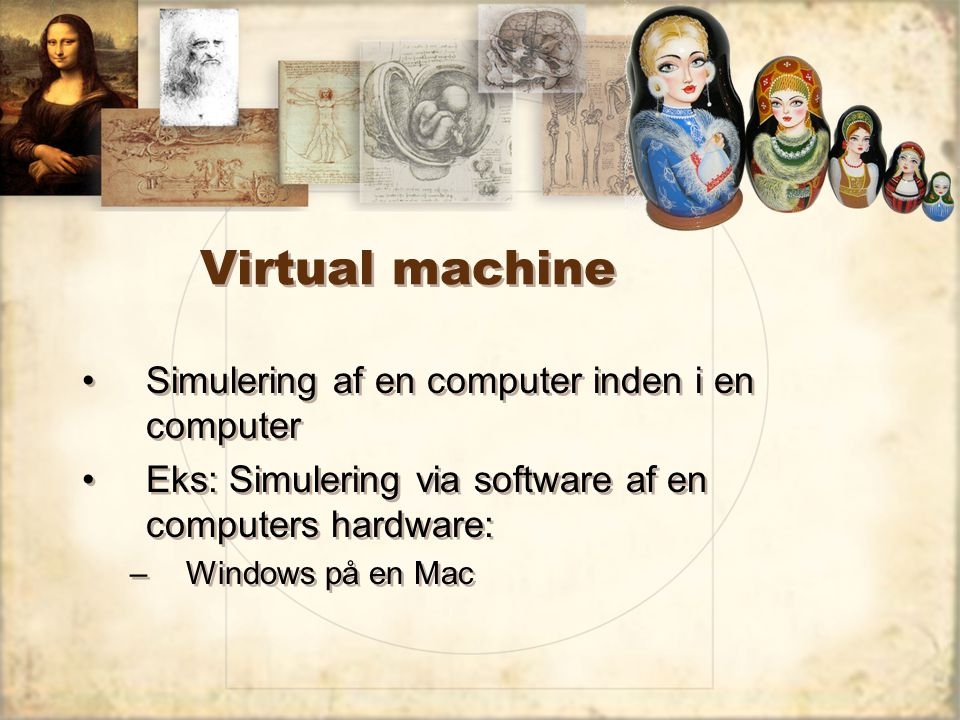 Virtual machine Simulering af en computer inden i en computer Eks: Simulering via software af en computers hardware: –Windows på en Mac Simulering af en computer inden i en computer Eks: Simulering via software af en computers hardware: –Windows på en Mac