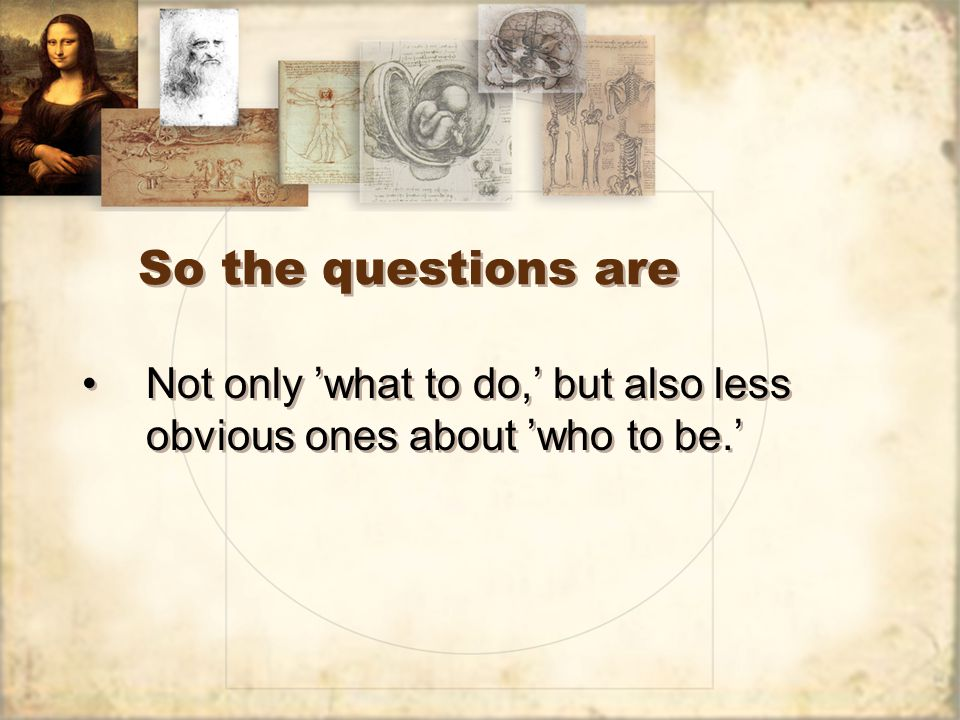 So the questions are Not only 'what to do,' but also less obvious ones about 'who to be.'