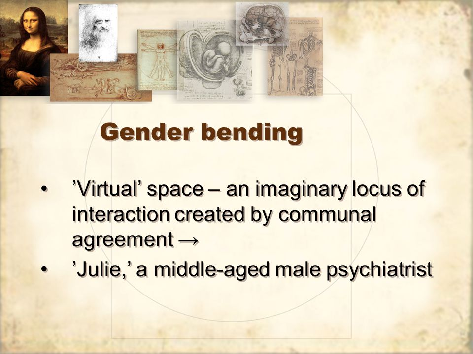 Gender bending 'Virtual' space – an imaginary locus of interaction created by communal agreement → 'Julie,' a middle-aged male psychiatrist 'Virtual'
