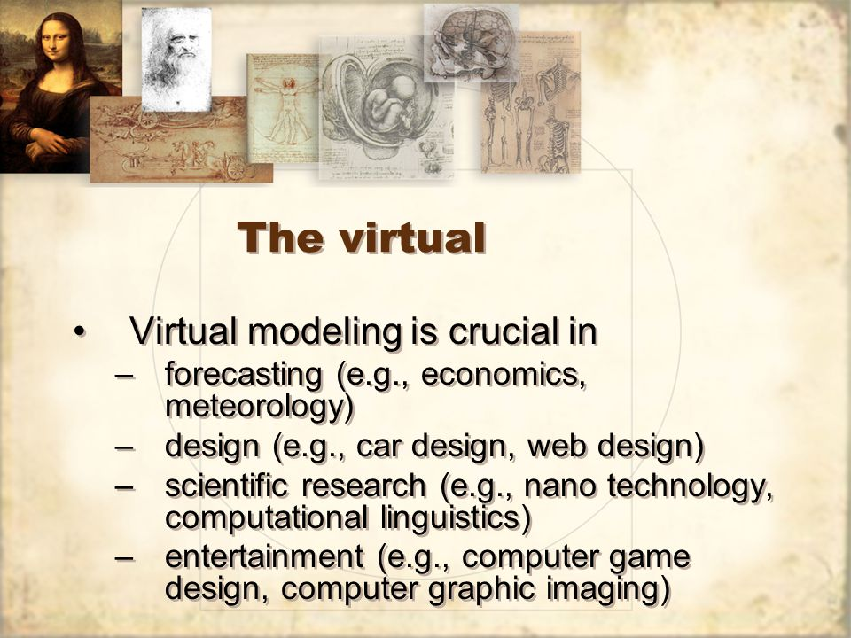 The virtual Virtual modeling is crucial in –forecasting (e.g., economics, meteorology) –design (e.g., car design, web design) –scientific research (e.