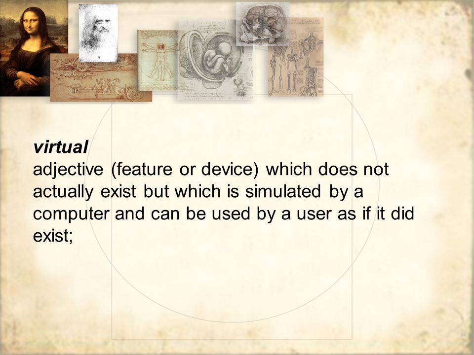 virtual adjective (feature or device) which does not actually exist but which is simulated by a computer and can be used by a user as if it did exist;