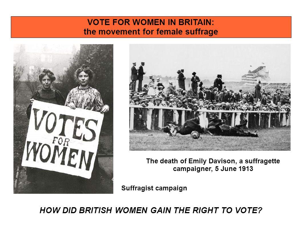 VOTE FOR WOMEN IN BRITAIN: the movement for female suffrage HOW DID BRITISH WOMEN GAIN THE RIGHT TO VOTE? The death of Emily Davison, a suffragette ca