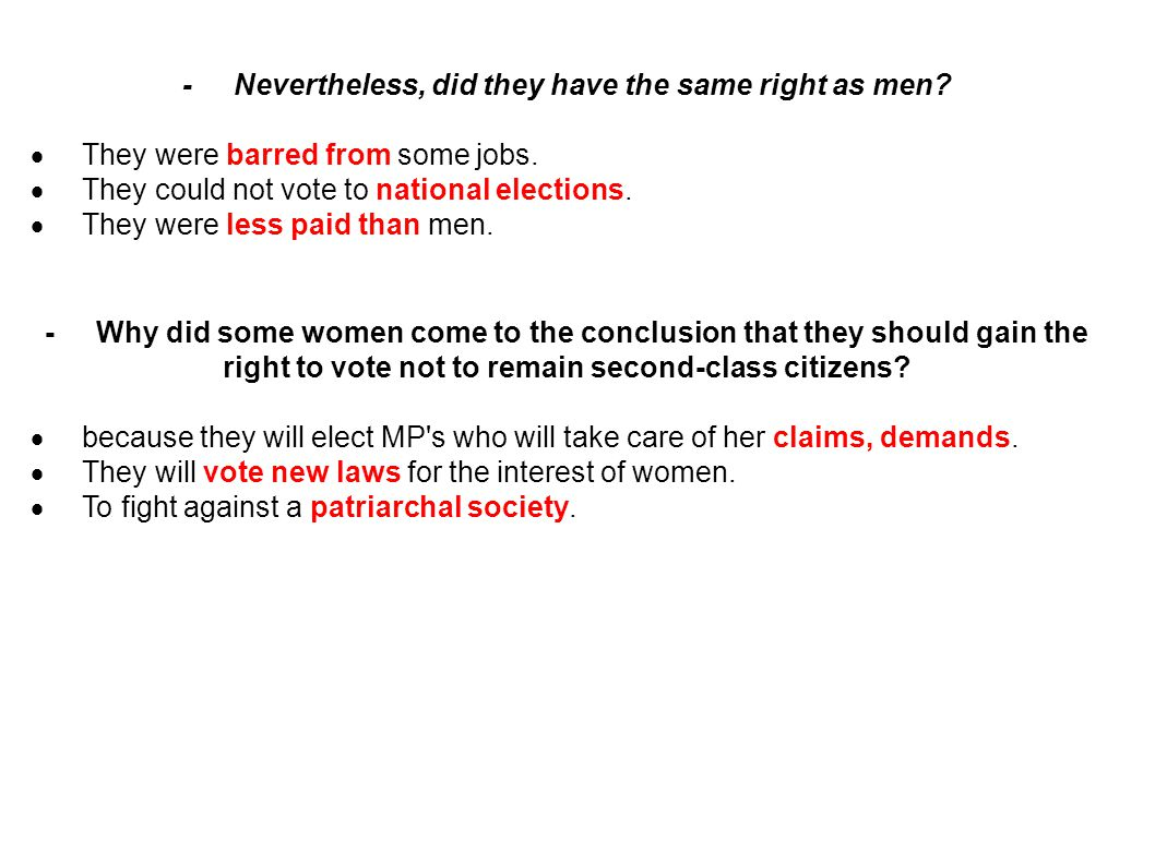 -Nevertheless, did they have the same right as men?  They were barred from some jobs.  They could not vote to national elections.  They were less p