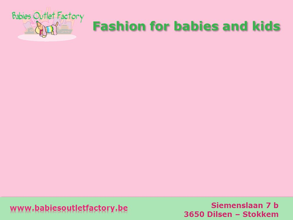 Fashion for babies and kids Fashion for babies and kids Adres Siemenslaan 7 b 3650 Dilsen – Stokkem Telefoon 0473-73 00 29 e-mail info@babiesoutletfac