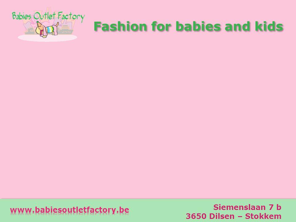 Fashion for babies and kids Fashion for babies and kids Adres Siemenslaan 7 b 3650 Dilsen – Stokkem Telefoon 0473-73 00 29 e-mail info@babiesoutletfactory.be Openingsuren dinsdag t/m zondag van 12 tot 18 uur PRAKTISCH Siemenslaan 7 b 3650 Dilsen – Stokkem