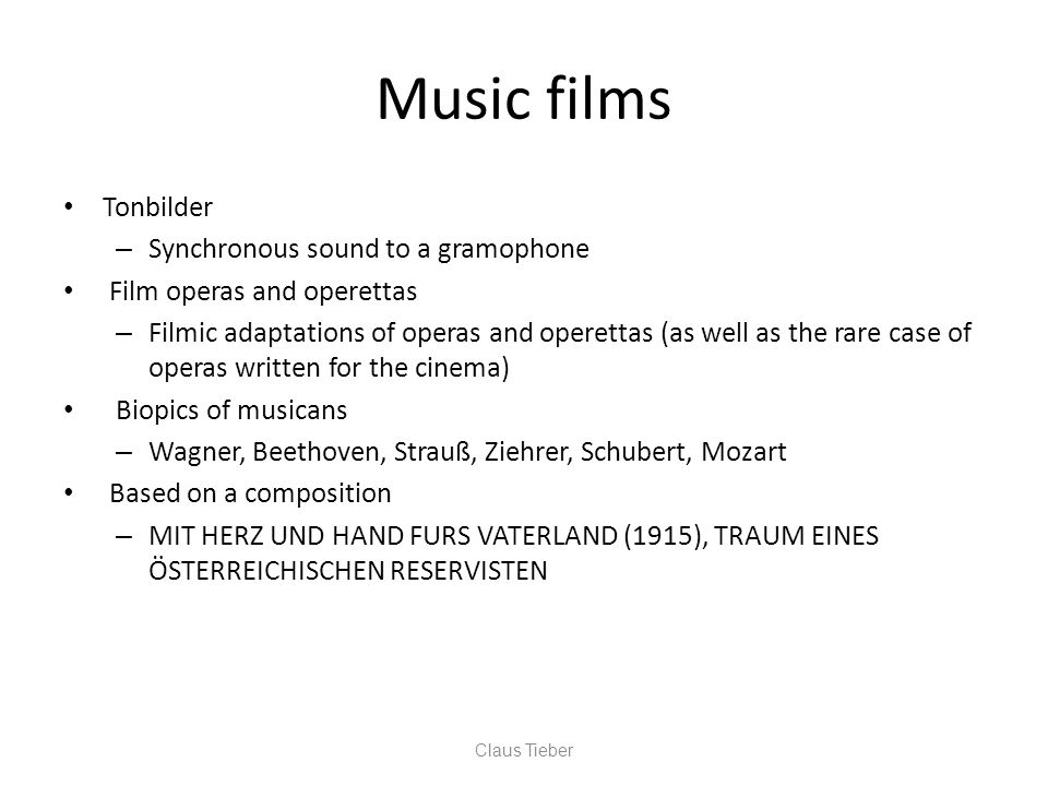 Music films Tonbilder – Synchronous sound to a gramophone Film operas and operettas – Filmic adaptations of operas and operettas (as well as the rare case of operas written for the cinema) Biopics of musicans – Wagner, Beethoven, Strauß, Ziehrer, Schubert, Mozart Based on a composition – MIT HERZ UND HAND FURS VATERLAND (1915), TRAUM EINES ÖSTERREICHISCHEN RESERVISTEN Claus Tieber
