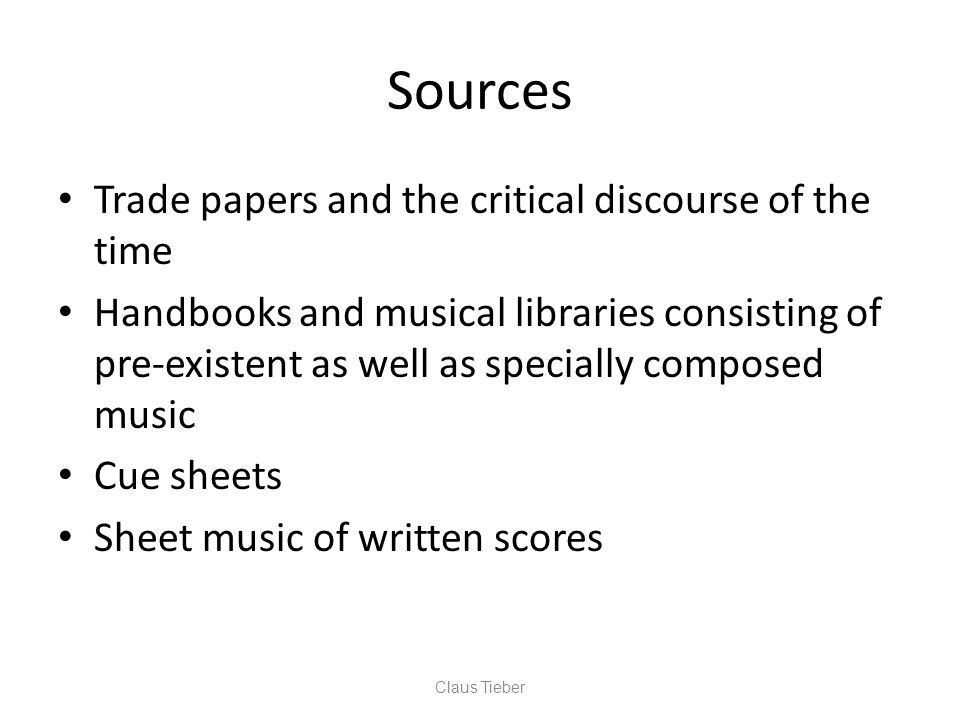 Sources Trade papers and the critical discourse of the time Handbooks and musical libraries consisting of pre-existent as well as specially composed music Cue sheets Sheet music of written scores Claus Tieber
