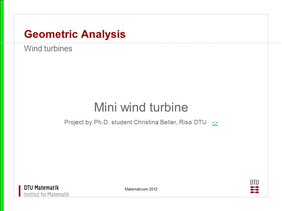 Matematicum 2012 Geometric Analysis Mini wind turbine Project by Ph.D. student Christina Beller, Risø DTU -:--:- Wind turbines