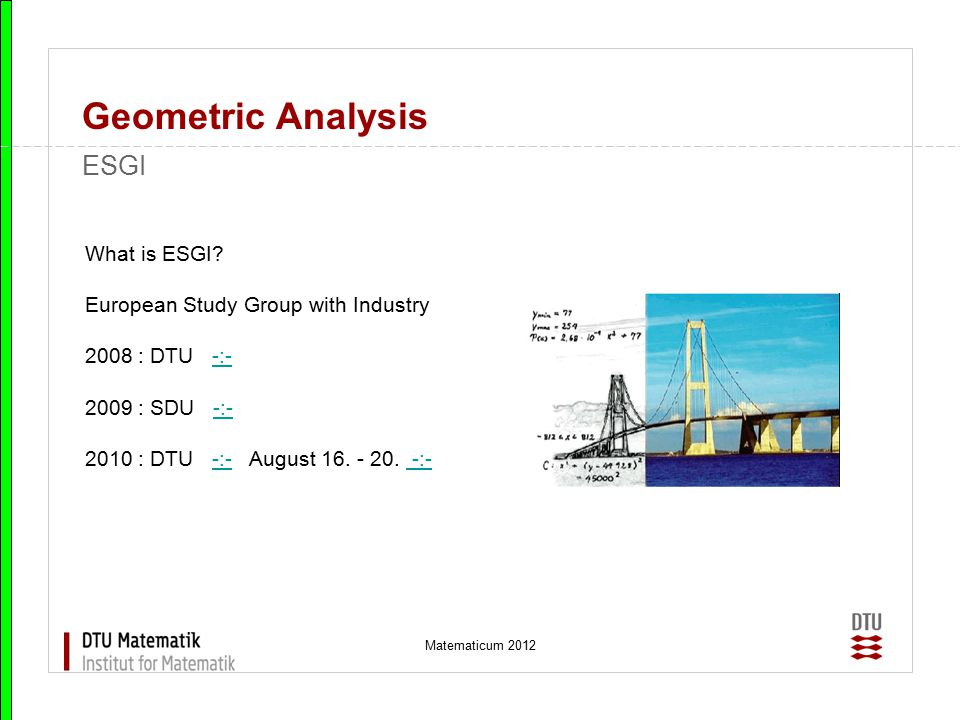 Matematicum 2012 Geometric Analysis ESGI What is ESGI? European Study Group with Industry 2008 : DTU -:--:- 2009 : SDU -:--:- 2010 : DTU -:- August 16