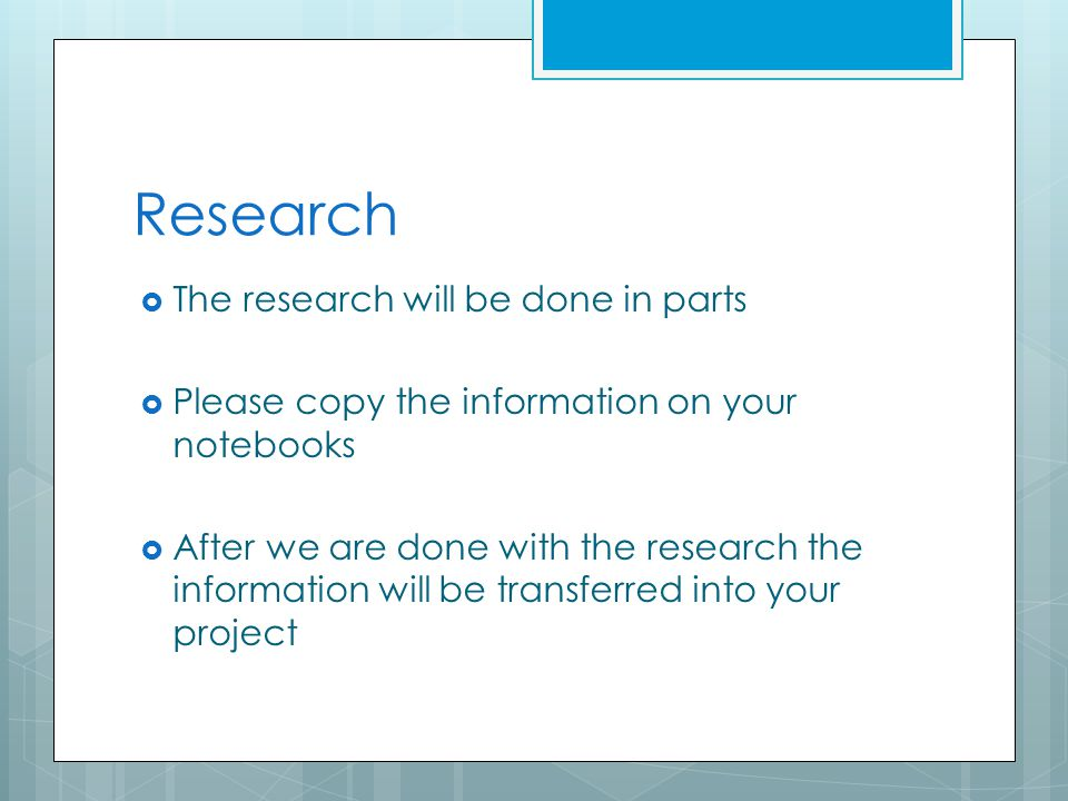 Research  The research will be done in parts  Please copy the information on your notebooks  After we are done with the research the information will be transferred into your project