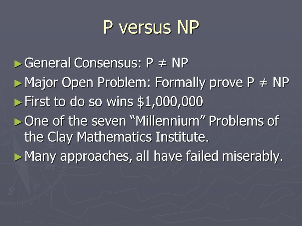 "P versus NP ► General Consensus: P ≠ NP ► Major Open Problem: Formally prove P ≠ NP ► First to do so wins $1,000,000 ► One of the seven ""Millennium"" P"