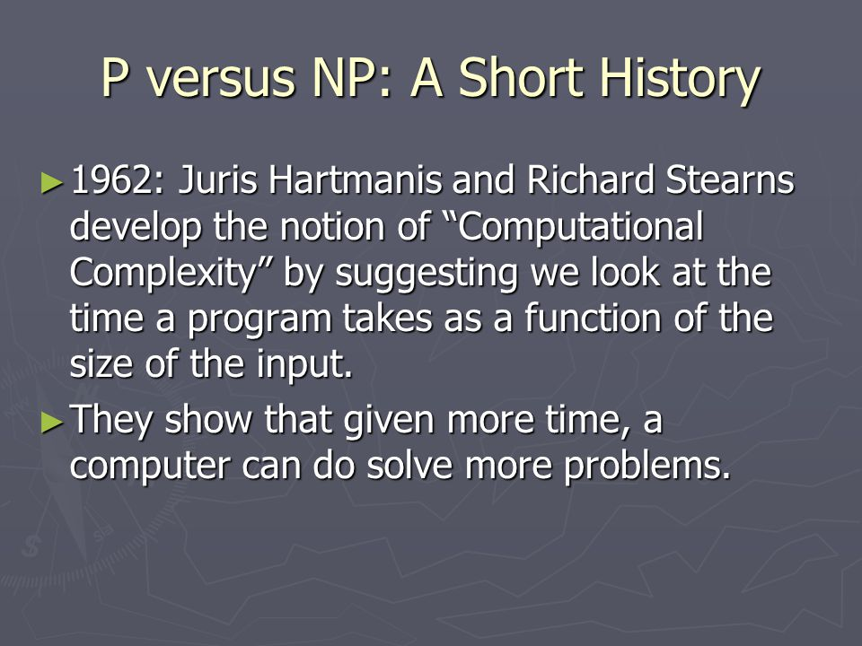 "P versus NP: A Short History ► 1962: Juris Hartmanis and Richard Stearns develop the notion of ""Computational Complexity"" by suggesting we look at the"