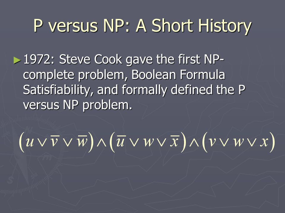 P versus NP: A Short History ► 1972: Steve Cook gave the first NP- complete problem, Boolean Formula Satisfiability, and formally defined the P versus