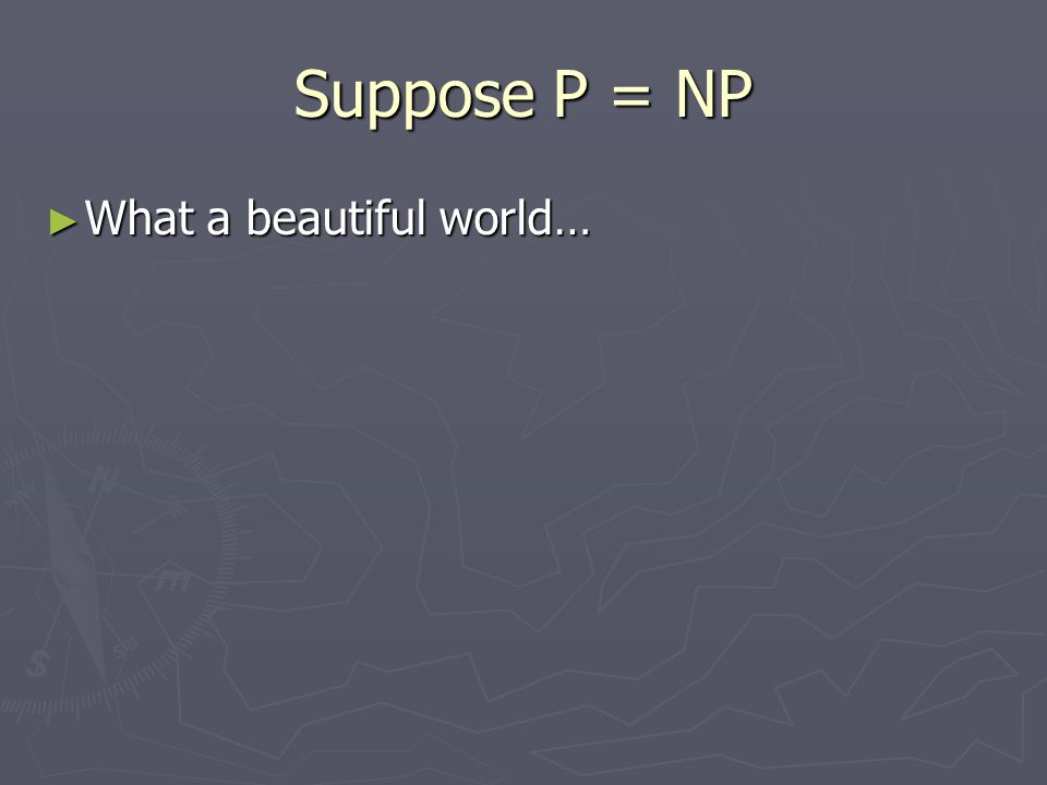 Suppose P = NP ► What a beautiful world…
