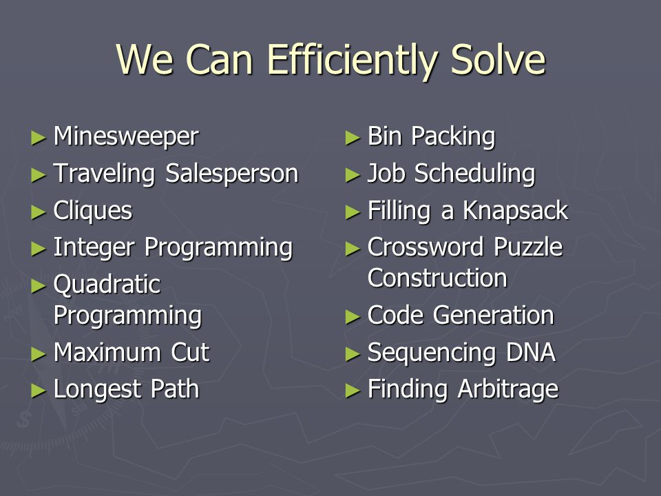 We Can Efficiently Solve ► Minesweeper ► Traveling Salesperson ► Cliques ► Integer Programming ► Quadratic Programming ► Maximum Cut ► Longest Path ►