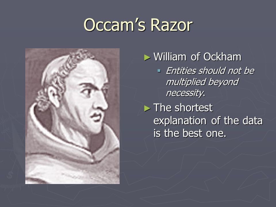 Occam's Razor ► William of Ockham  Entities should not be multiplied beyond necessity. ► The shortest explanation of the data is the best one.