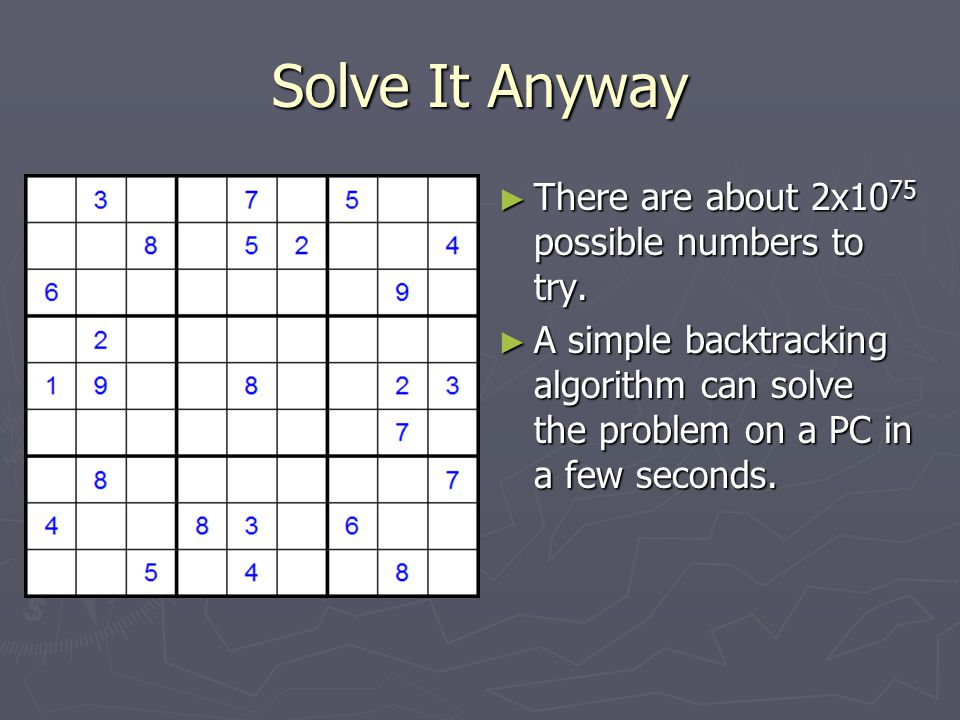 Solve It Anyway ► There are about 2x10 75 possible numbers to try. ► A simple backtracking algorithm can solve the problem on a PC in a few seconds.