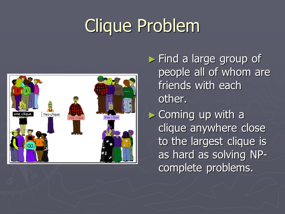 Clique Problem ► Find a large group of people all of whom are friends with each other.