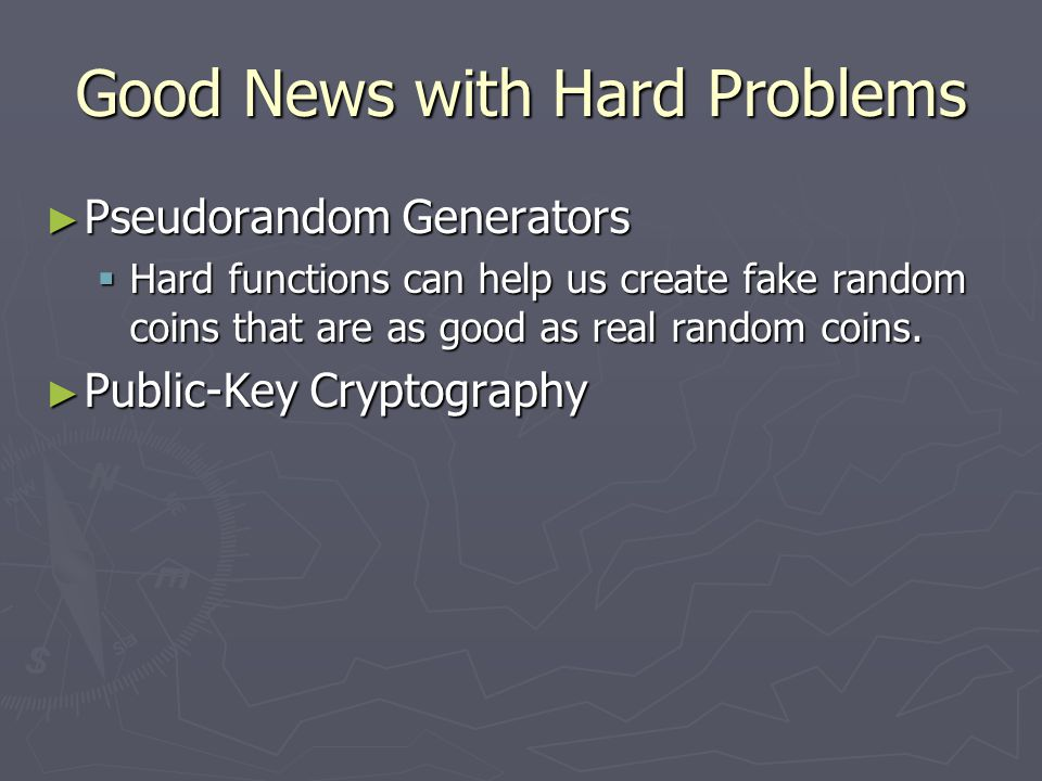 Good News with Hard Problems ► Pseudorandom Generators  Hard functions can help us create fake random coins that are as good as real random coins.