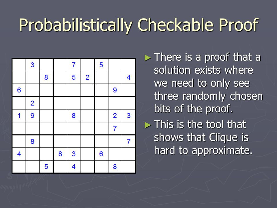 Probabilistically Checkable Proof ► There is a proof that a solution exists where we need to only see three randomly chosen bits of the proof. ► This