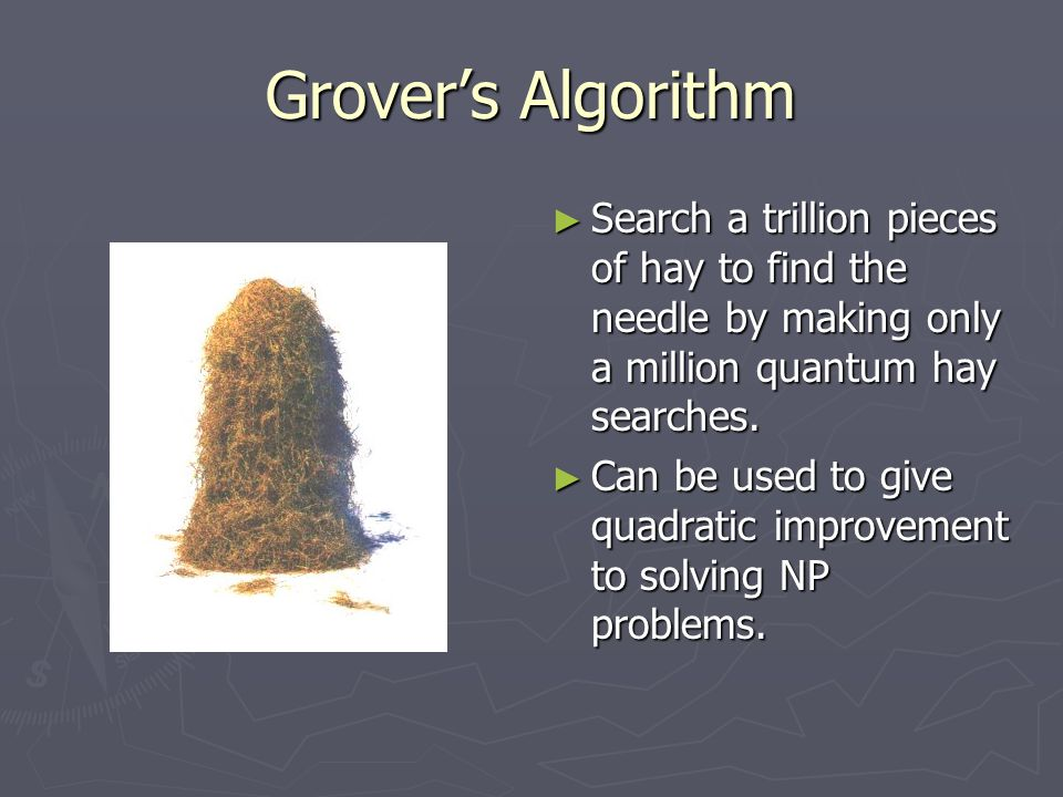 Grover's Algorithm ► Search a trillion pieces of hay to find the needle by making only a million quantum hay searches. ► Can be used to give quadratic