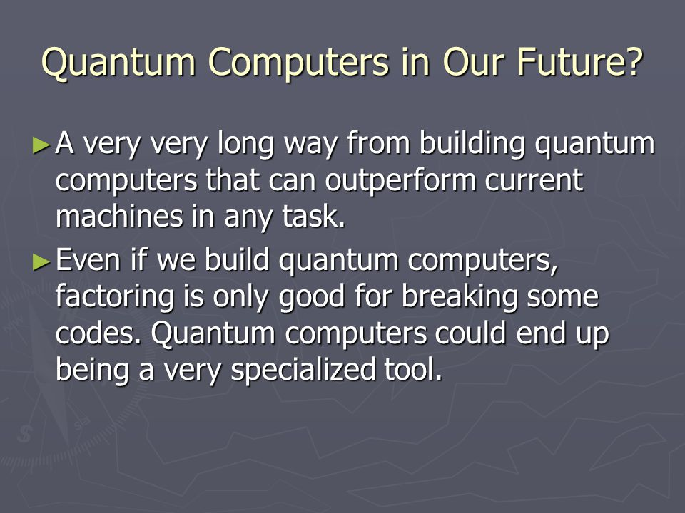 Quantum Computers in Our Future? ► A very very long way from building quantum computers that can outperform current machines in any task. ► Even if we