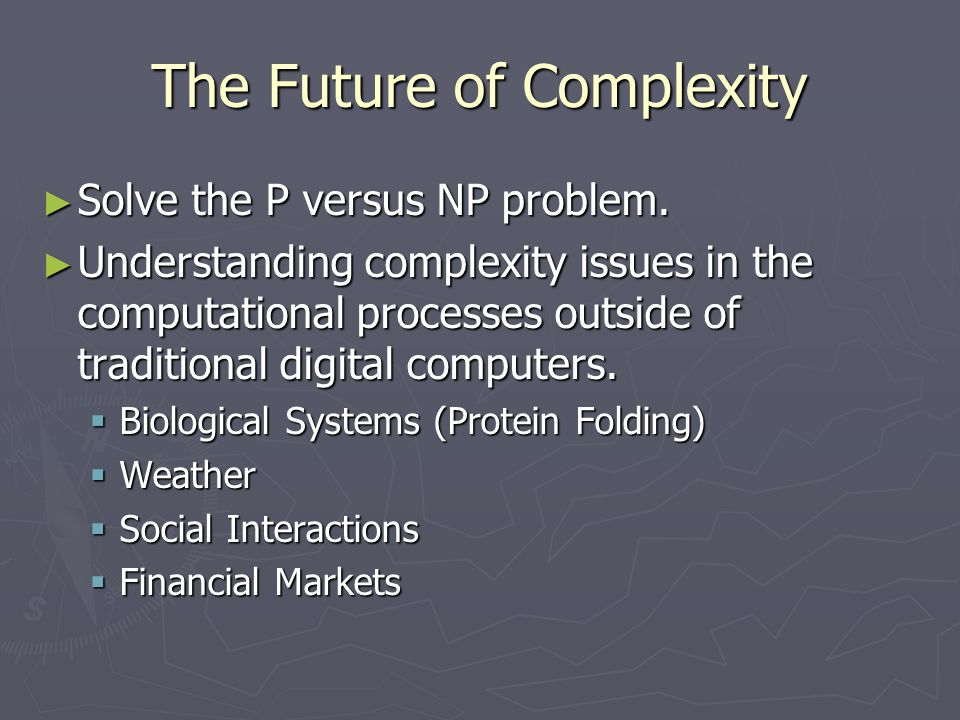 The Future of Complexity ► Solve the P versus NP problem. ► Understanding complexity issues in the computational processes outside of traditional digi