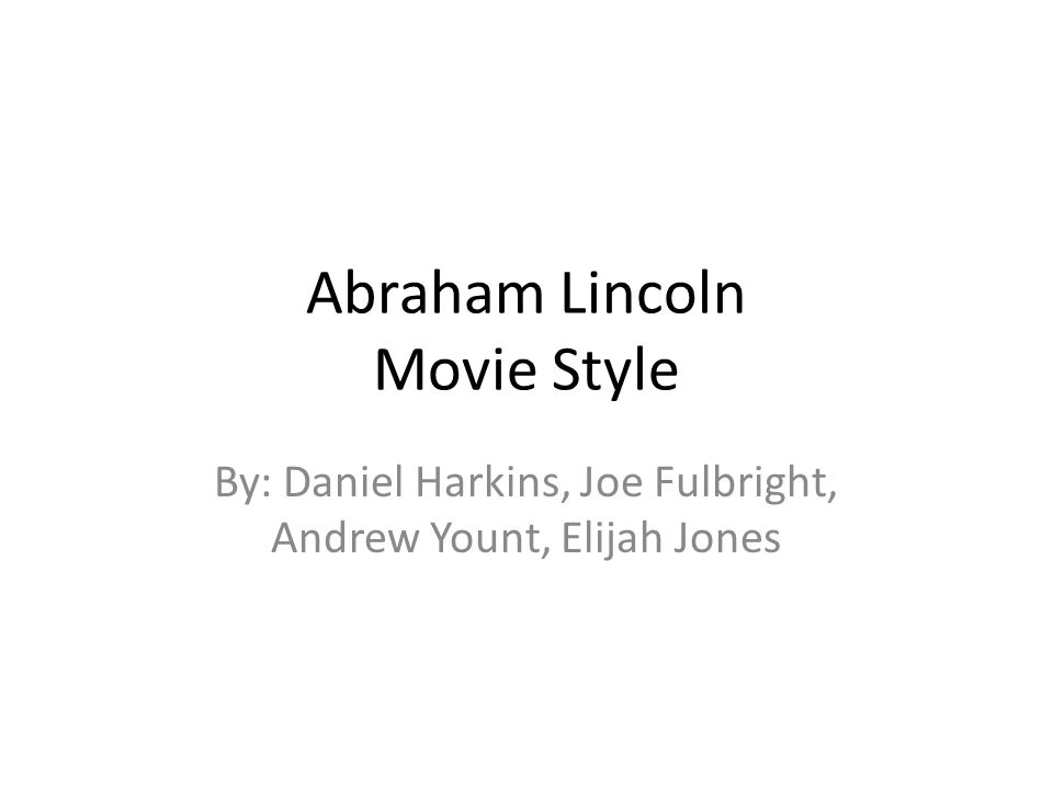 Abraham Lincoln Movie Style By: Daniel Harkins, Joe Fulbright, Andrew Yount, Elijah Jones