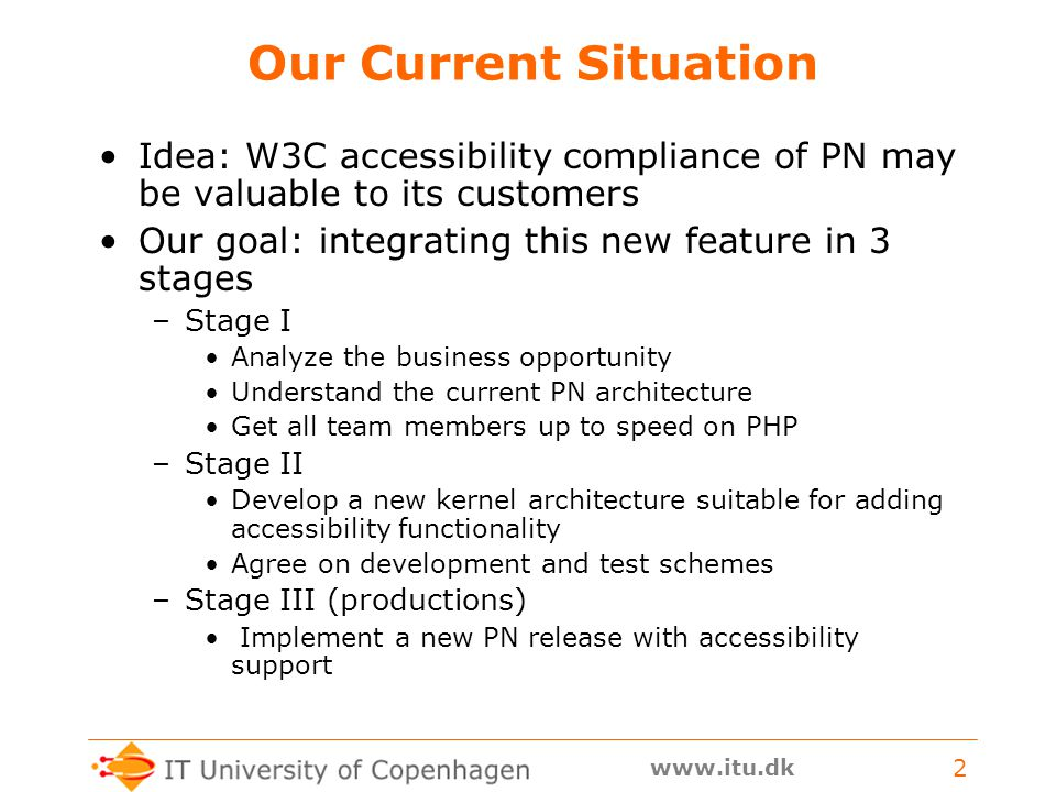 www.itu.dk 2 Our Current Situation Idea: W3C accessibility compliance of PN may be valuable to its customers Our goal: integrating this new feature in 3 stages –Stage I Analyze the business opportunity Understand the current PN architecture Get all team members up to speed on PHP –Stage II Develop a new kernel architecture suitable for adding accessibility functionality Agree on development and test schemes –Stage III (productions) Implement a new PN release with accessibility support